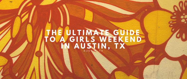 The Ultimate Guide to a Girls Weekend in Austin, TX